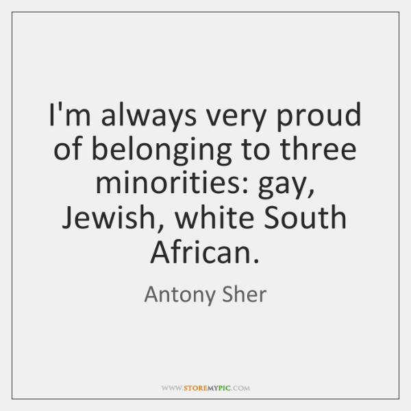 I'm always very proud of belonging to three minorities: gay, Jewish, white ...