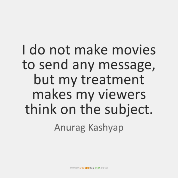 I do not make movies to send any message, but my treatment ...