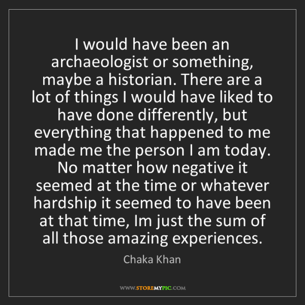 Chaka Khan: I would have been an archaeologist or something, maybe...