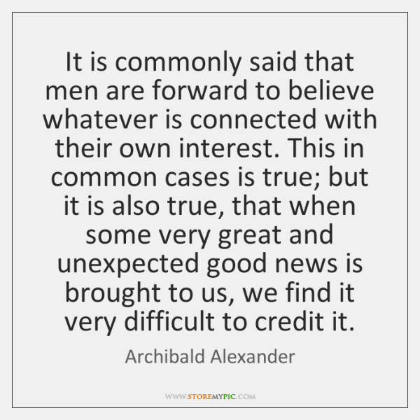 It is commonly said that men are forward to believe whatever is ...