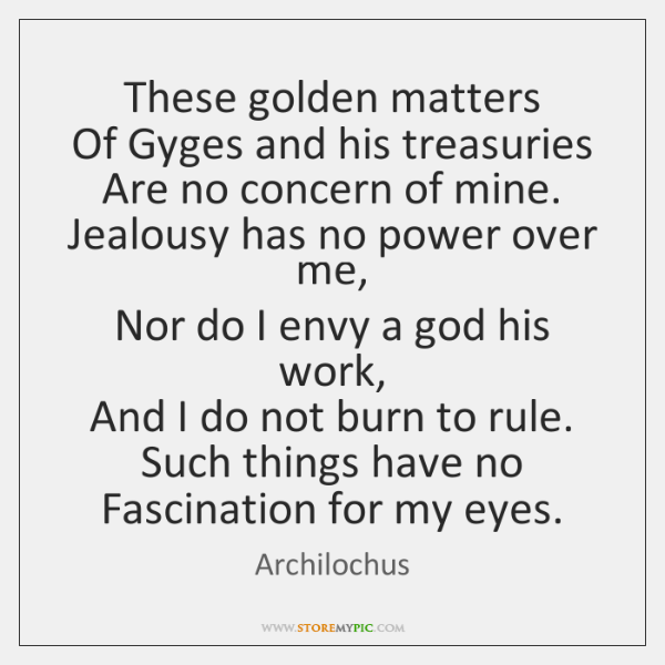 These golden matters   Of Gyges and his treasuries   Are no concern of ...