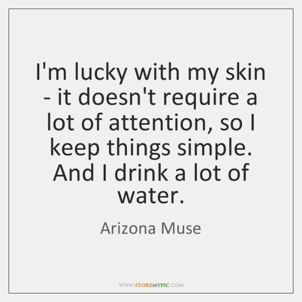 I'm lucky with my skin - it doesn't require a lot of ...