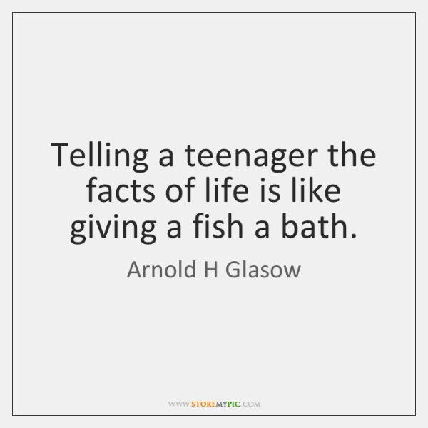 Telling a teenager the facts of life is like giving a fish ...