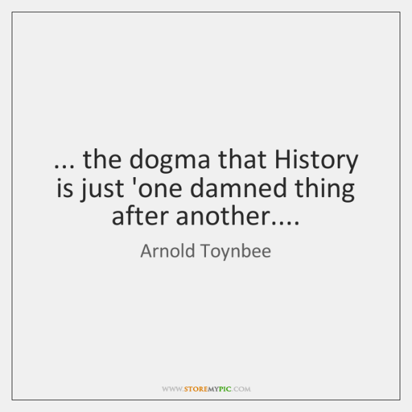 ... the dogma that History is just 'one damned thing after another....