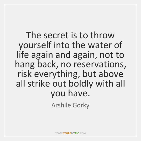 The secret is to throw yourself into the water of life again ...
