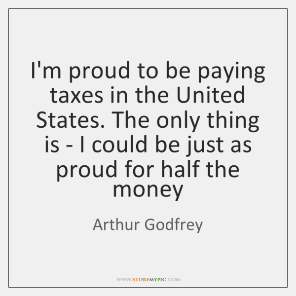 I'm proud to be paying taxes in the United States. The only ...