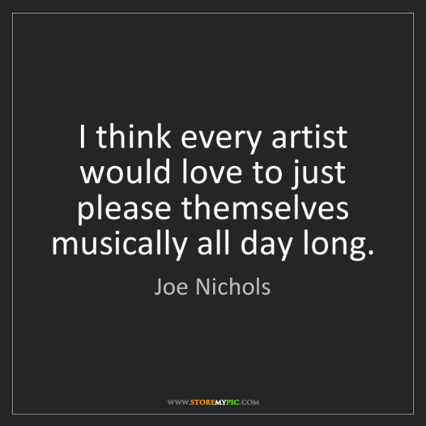 Joe Nichols: I think every artist would love to just please themselves...