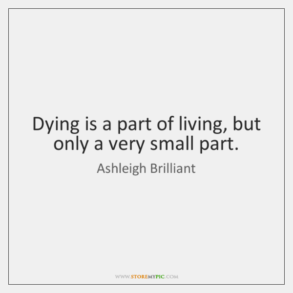 Dying is a part of living, but only a very small part.