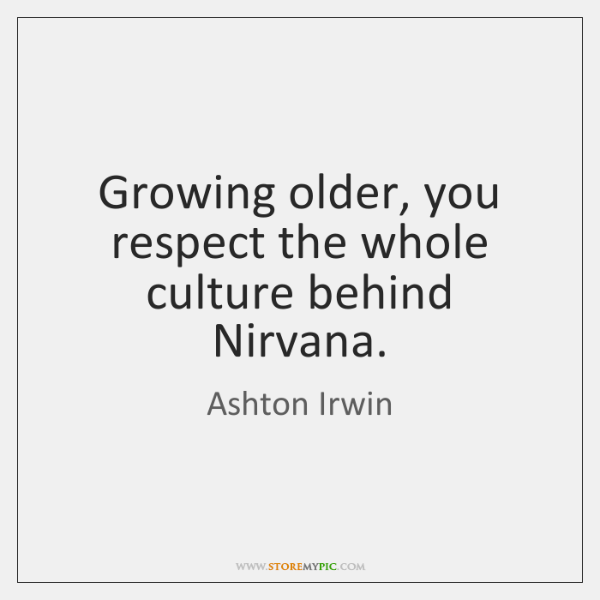 Growing older, you respect the whole culture behind Nirvana.