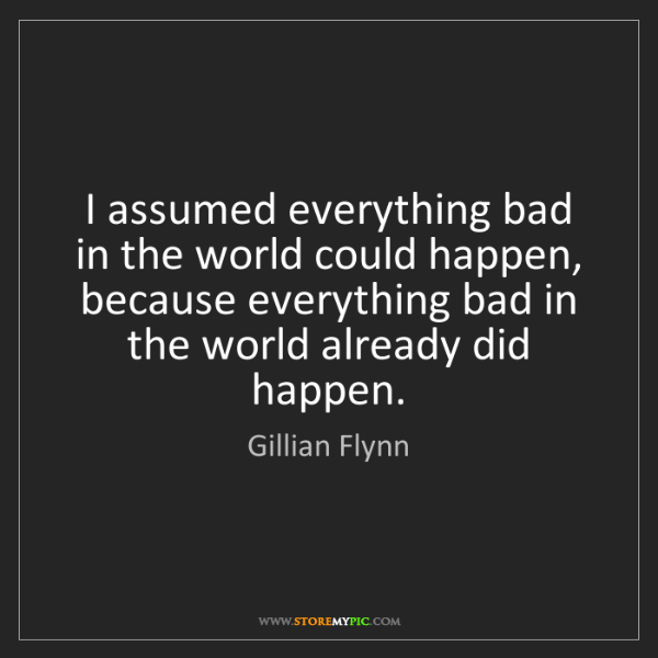 Gillian Flynn: I assumed everything bad in the world could happen, because...