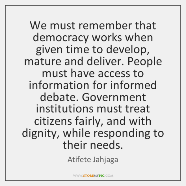 We must remember that democracy works when given time to develop, mature ...