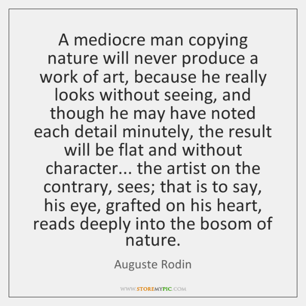 A mediocre man copying nature will never produce a work of art, ...