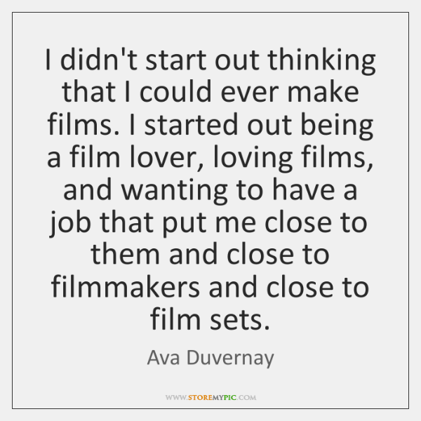 I didn't start out thinking that I could ever make films. I ...