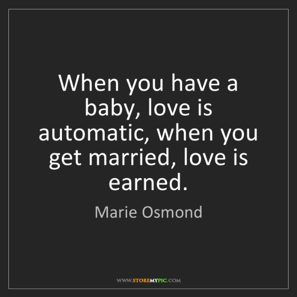 Marie Osmond: When you have a baby, love is automatic, when you get...