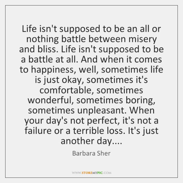 Life isn't supposed to be an all or nothing battle between misery ...
