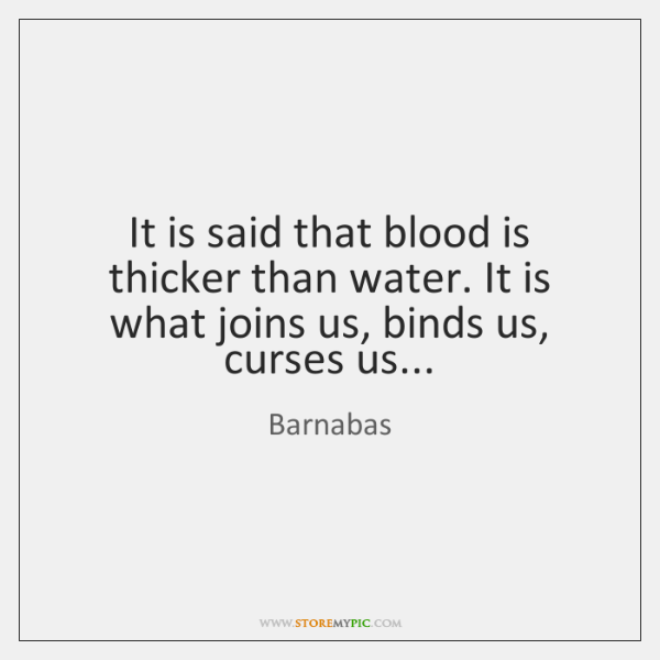 It is said that blood is thicker than water. It is what ...