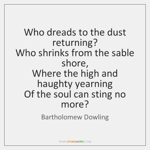 Who dreads to the dust returning?   Who shrinks from the sable shore,   ...