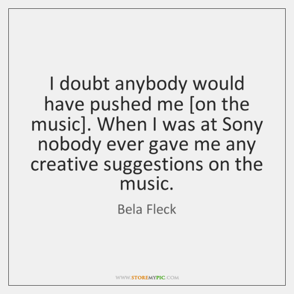 I doubt anybody would have pushed me [on the music]. When I ...