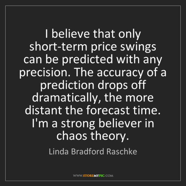 Linda Bradford Raschke: I believe that only short-term price swings can be predicted...