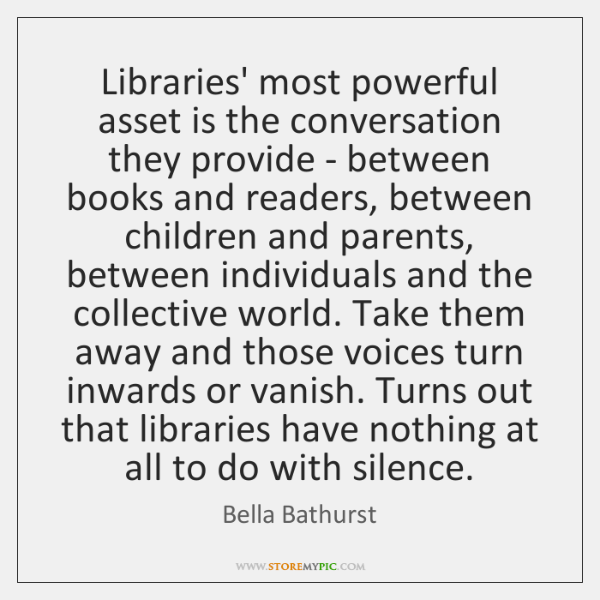 Libraries' most powerful asset is the conversation they provide - between books ...