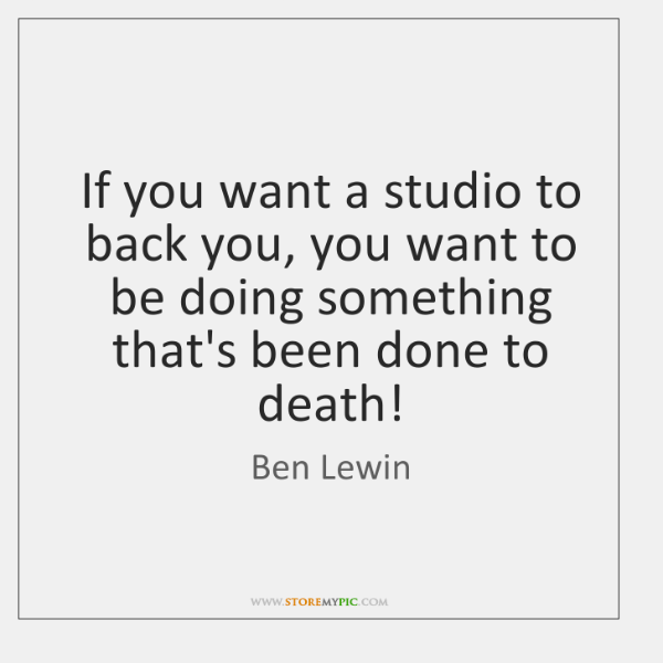 If you want a studio to back you, you want to be ...