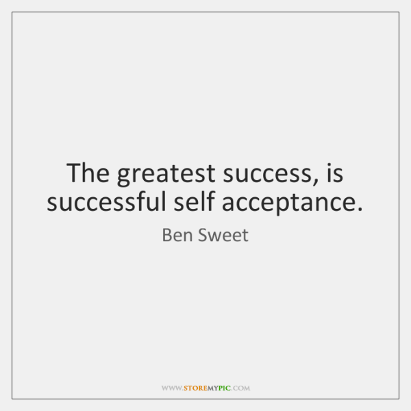 The greatest success, is successful self acceptance.