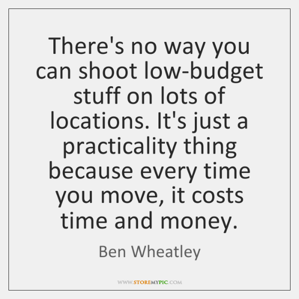 There's no way you can shoot low-budget stuff on lots of locations. ...