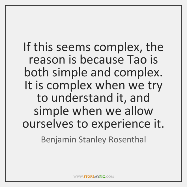 If this seems complex, the reason is because Tao is both simple ...