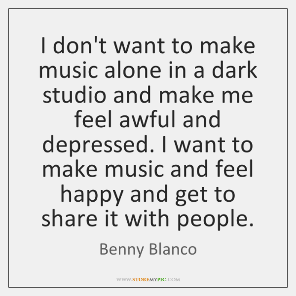 I don't want to make music alone in a dark studio and ...