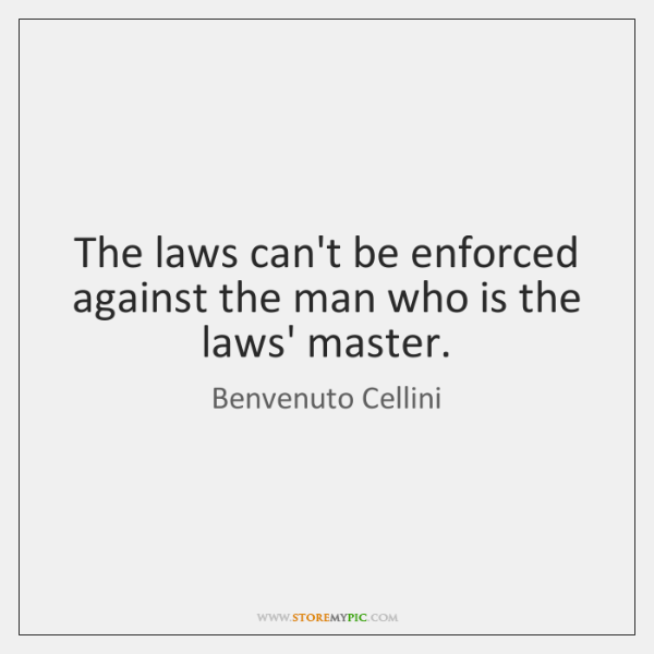 The laws can't be enforced against the man who is the laws' ...