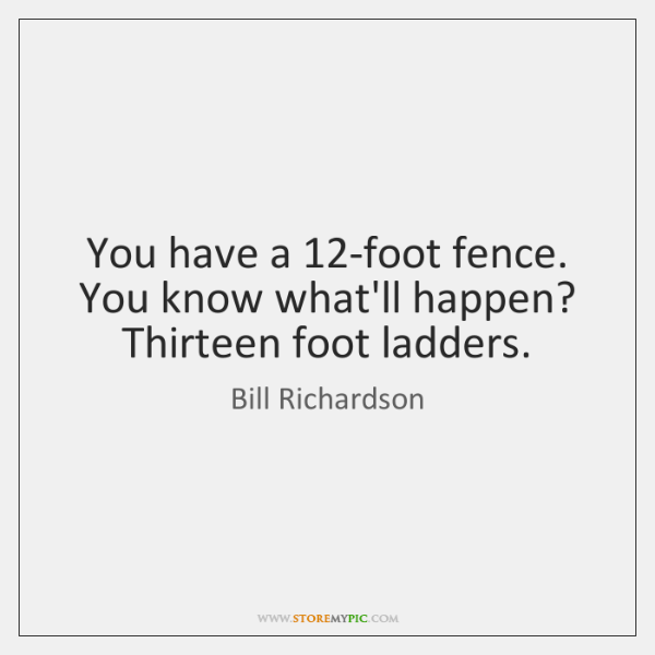 You have a 12-foot fence. You know what'll happen? Thirteen foot ladders.