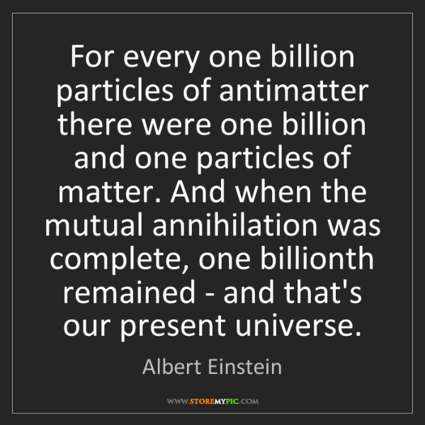 Albert Einstein: For every one billion particles of antimatter there were...