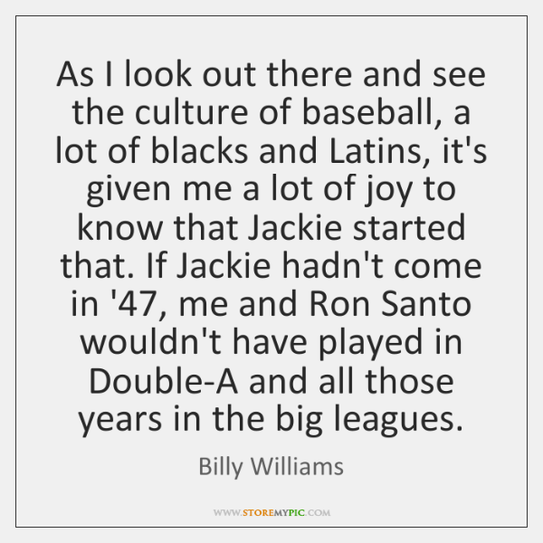 As I look out there and see the culture of baseball, a ...