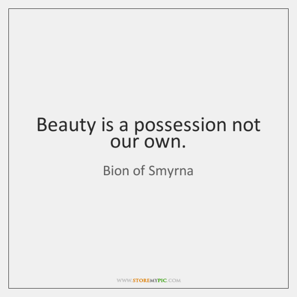 Beauty is a possession not our own.