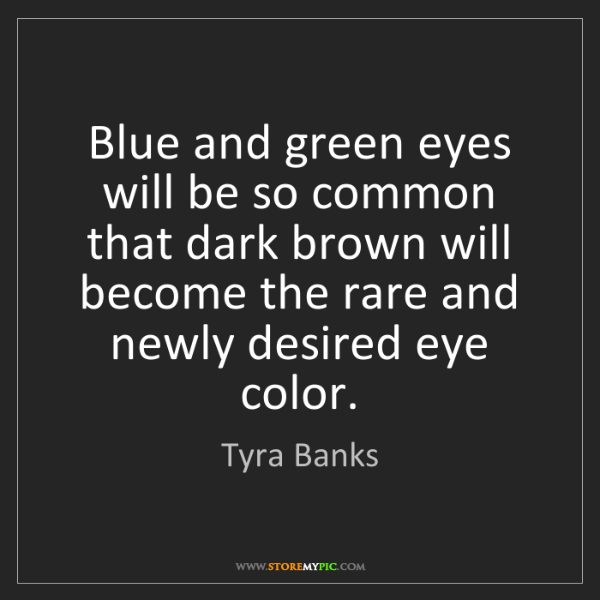 Tyra Banks: Blue and green eyes will be so common that dark brown...