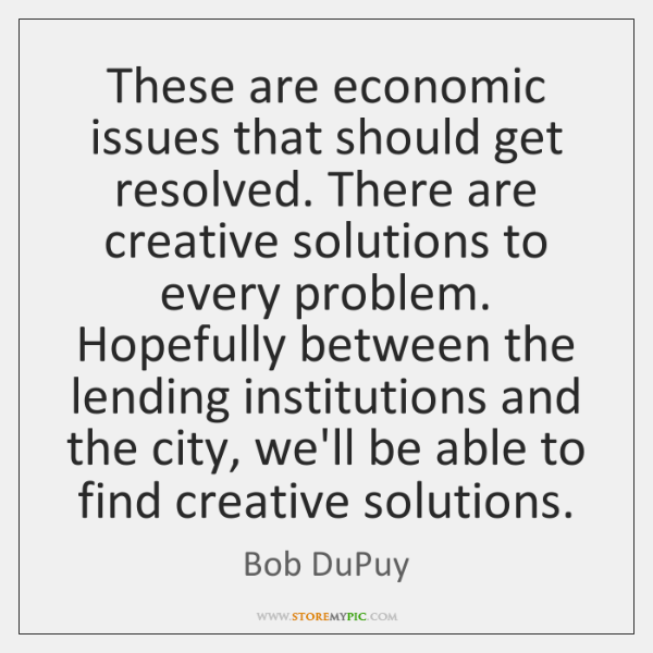 These are economic issues that should get resolved. There are creative solutions ...
