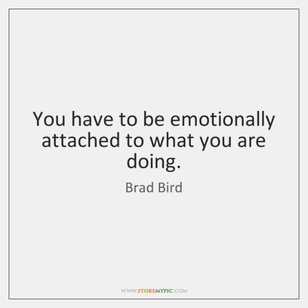 You have to be emotionally attached to what you are doing.