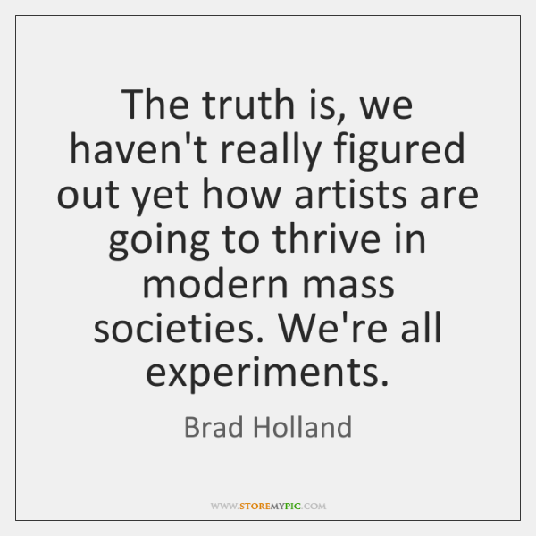 The truth is, we haven't really figured out yet how artists are ...