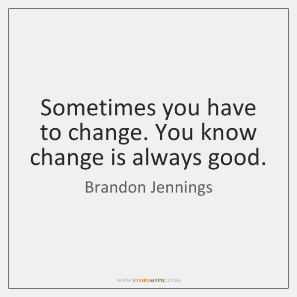 Sometimes you have to change. You know change is always good.