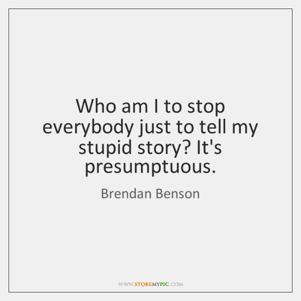 Who am I to stop everybody just to tell my stupid story? ...