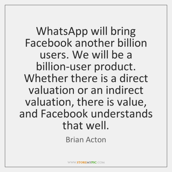 WhatsApp will bring Facebook another billion users. We will be a billion-user ...