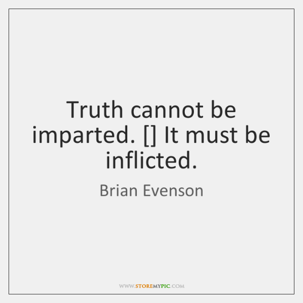 Truth cannot be imparted. [] It must be inflicted.