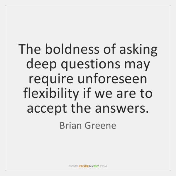 The boldness of asking deep questions may require unforeseen flexibility if we ...