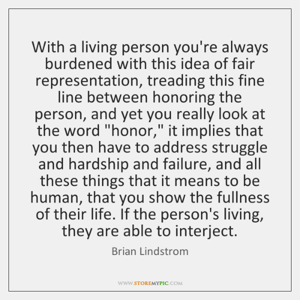 With a living person you're always burdened with this idea of fair ...