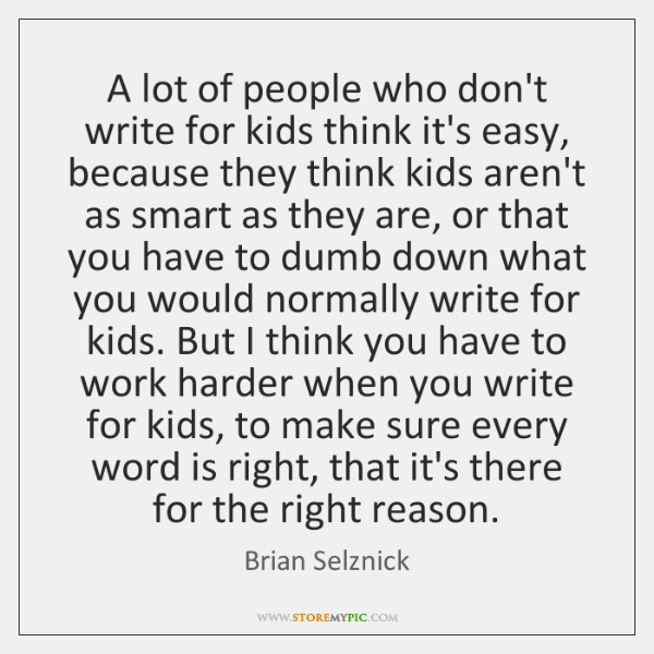 A lot of people who don't write for kids think it's easy, ...