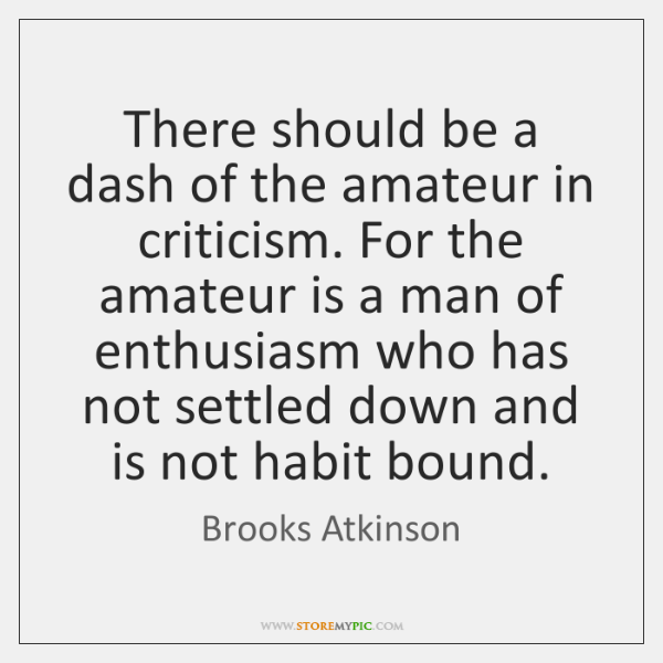 There should be a dash of the amateur in criticism. For the ...