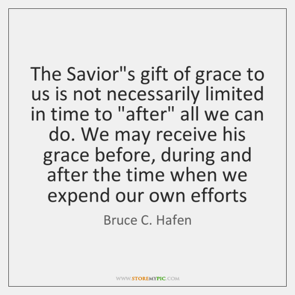 The Savior's gift of grace to us is not necessarily limited in ...