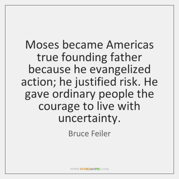 Moses became Americas true founding father because he evangelized action; he justified ...