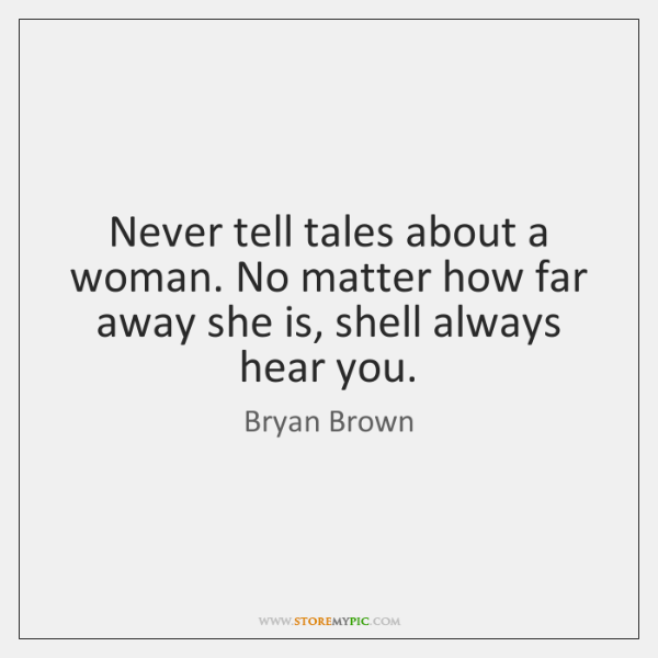 Never tell tales about a woman. No matter how far away she ...