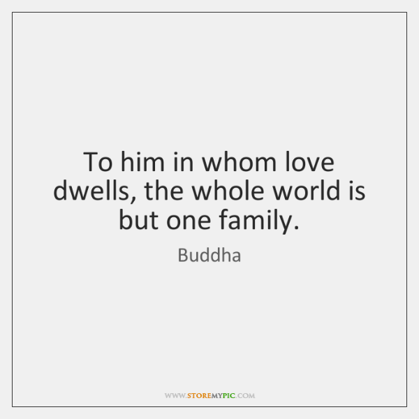 To him in whom love dwells, the whole world is but one ...